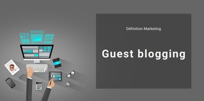 Définition Marketing : qu'est-ce que le Guest Blogging ?