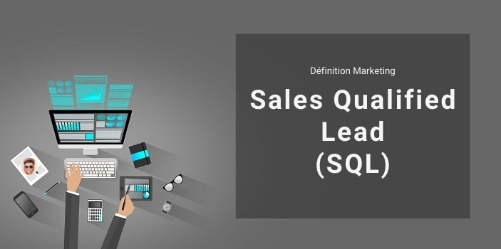 Définition Marketing : qu'est-ce qu'un Sales Qualified Lead ou SQL ?