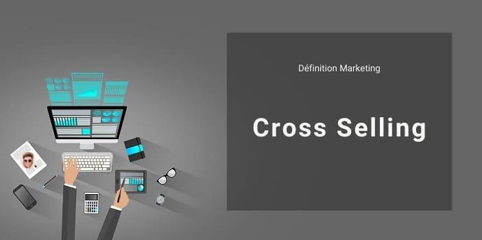 Définition Marketing : qu'est ce que le cross selling ou vente additionnelle ?