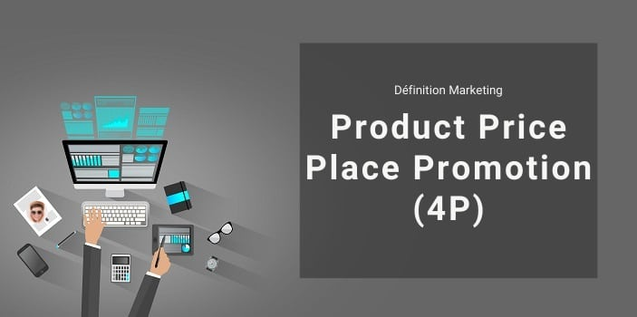 Définition Marketing : qu'est-ce que le Product, Price, Place et Promotion ou 4P ?