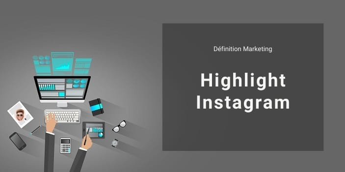 Définition Marketing : qu'est-ce qu'un Highlight ou une Story en Highlight sur Instagram ?