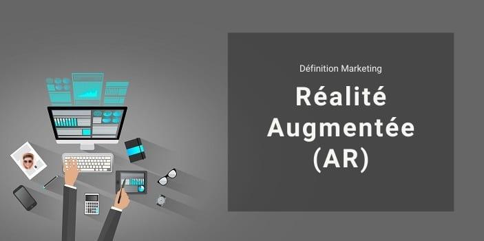 Définition Marketing : qu'est-ce que la Réalité Augmentée ou AR ?