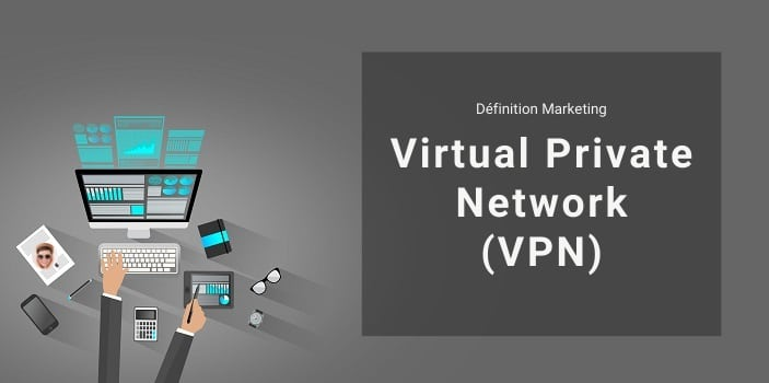 Définition Marketing : qu'est-ce qu'un VPN ou Virtual Private Network ?
