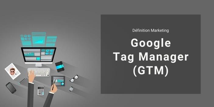 Définition Marketing : qu'est-ce que Google Tag Manager ?