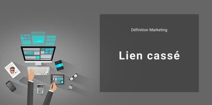 Définition Marketing : qu'est-ce qu'un lien cassé ou lien mort ?